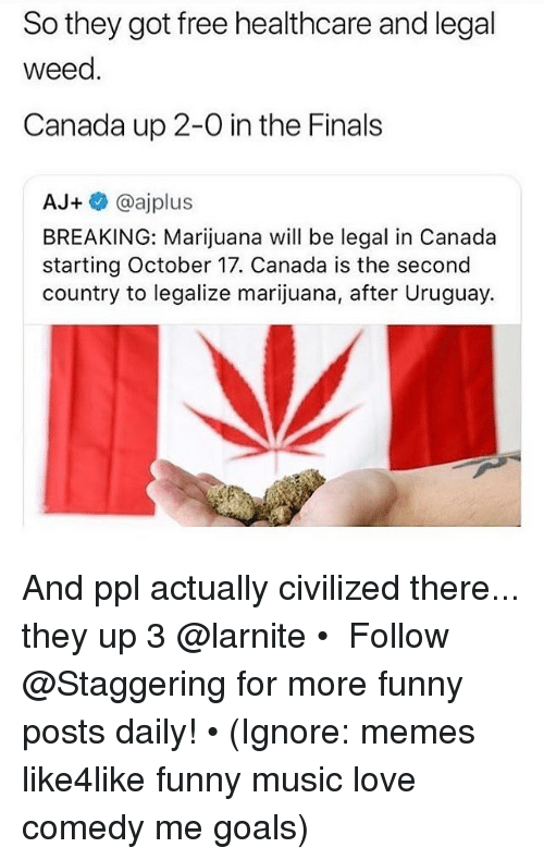 the finals: So they got free healthcare and legal  weed.  Canada up 2-0 in the Finals  AJ+ @ajplus  BREAKING: Marijuana will be legal in Canada  starting October 17. Canada is the second  country to legalize marijuana, after Uruguay. And ppl actually civilized there... they up 3 @larnite • ➫➫➫ Follow @Staggering for more funny posts daily! • (Ignore: memes like4like funny music love comedy me goals)