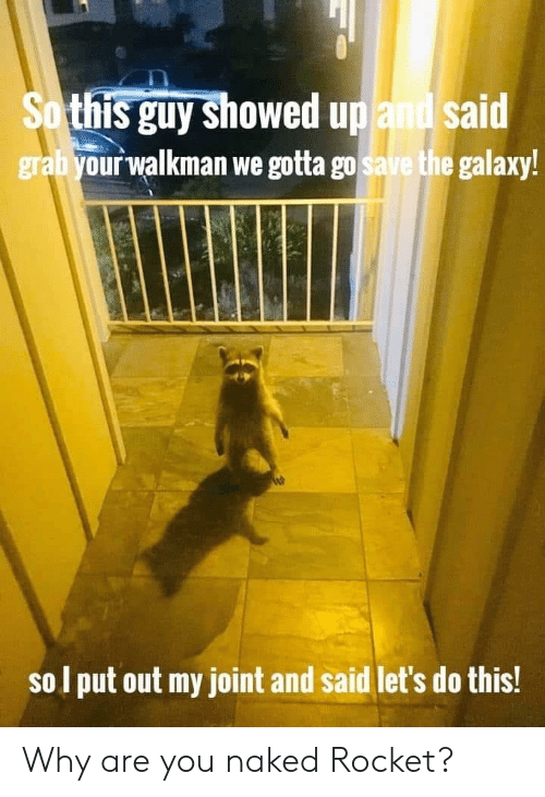 gotta-go: So this guy showed up and said  grabyour walkman we gotta go save the galaxy!  sol put out my joint and said let's do this! Why are you naked Rocket?