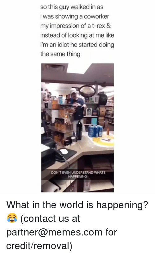 im an idiot: so this guy walked in as  i was showing a coworker  my impression of a t-rex &  instead of looking at me like  i'm an idiot he started doing  the same thing  I DON'T EVEN UNDERSTAND WHATS  HAPPENING What in the world is happening? 😂  (contact us at partner@memes.com for credit/removal)
