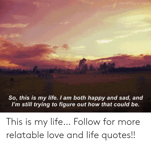 Life, Love, and Happy: So, this is my life. I am both happy and sad, and  I'm still trying to figure out how that could be This is my life…  Follow for more relatable love and life quotes!!