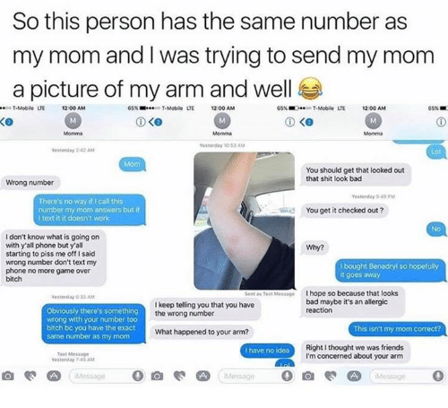 benadryl: So this person has the same number as  my mom and I was trying to send my mom  a picture of my arm and well  o T-Mobile LTE  LTE 1200 AM  65% ■  T-Mobile  uE  LTE 1200 AM  65% ■0..-。T-Mobile  UE  12:00AM  65% ■  Momma  Momma  Momma  Yesterday 10 53 AM  Vesterday 242 AM  Lol  Mom  You should get that looked out  that shit look bad  Wrong number  Yesterday 49  There's no way if I call this  number my mom answers but if  I textit it doesn't work  You get it checked out?  No  I don't know what is going on  with y'all phone but yall  starting to piss me offI said  wrong number don't text my  phone no more game over  bitch  Why?  i bought Benadryl so hopefully  it goes away  e  Test Messe  I hope so because that looks  Yesterday 633 AM  I keep telling you that you have  thewrong number  bad maybe it's an allergic  reaction  Obviously there's something  wrong with your number too  bitch bc you have the exact  same number as my mom  What happened to your arm?  This isn't my mom correct?  Right I thought we was friends  I'm concerned about your arm  I have no idea  Test Message  Yesterday 70 AM  Messag  0
