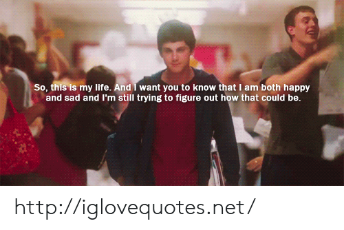 Life, Happy, and Http: So, this  s my life. And I want you to know that I am both happy  and sad and I'm still trying to figure out how that could be http://iglovequotes.net/