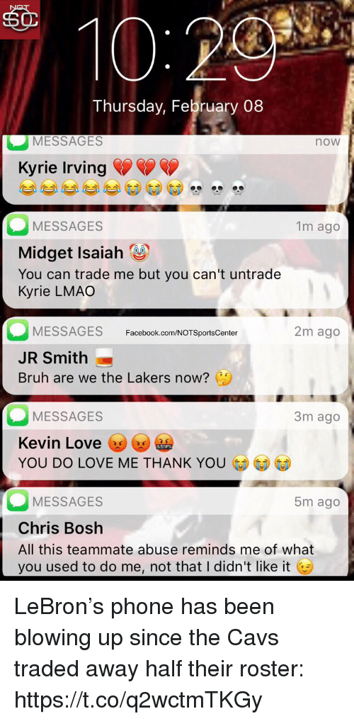 Kevin Love: sO  Thursday, February 08  MESSAGES  now  Kyrie Irving  MESSAGES  Midget Isaiah  You can trade me but you can't untrade  Kyrie LMAO  1m ago  MESSAGES  JR Smith  Bruh are we the Lakers now?  Facebook.com/NOTSportsCenter  2m ago  MESSAGES  Kevin Love y  YOU DO LOVE ME THANK YO  3m ago  MESSAGES  Chris Bosh  All this teammate abuse reminds me of what  you used to do me, not that I didn't like it G  5m ago LeBron's phone has been blowing up since the Cavs traded away half their roster: https://t.co/q2wctmTKGy
