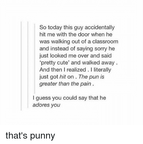 "Punnies: So today this guy accidentally  hit me with the door when he  was walking out of a classroom  and instead of saying sorry he  just looked me over and said  ""pretty cute' and walked away  And then I realized. literally  just got hit on The pun is  greater than the pain  guess you could say that he  adores you that's punny"