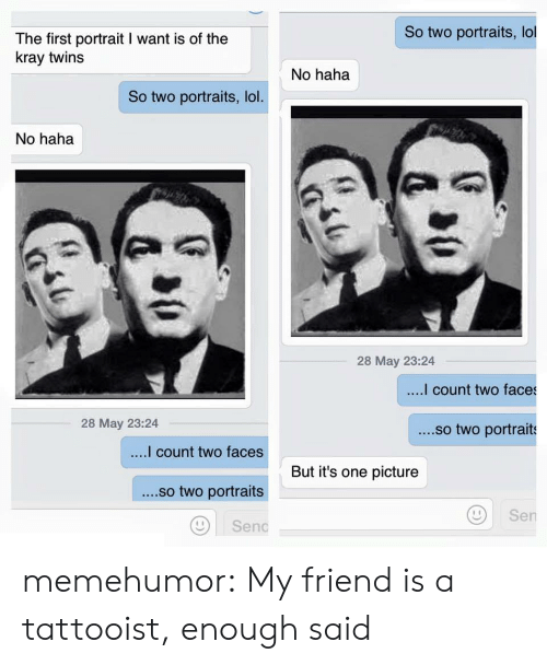 two faces: So two portraits, lol  The first portrait I want is of the  kray twins  No haha  So two portraits, lol  No haha  28 May 23:24  count two faces  28 May 23:24  ....so two portraits  count two faces  ....so two portraits  Di senc  But it's one picture  Sen memehumor:  My friend is a tattooist, enough said