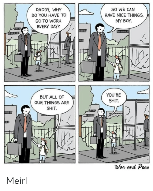 Shit, Work, and MeIRL: SO WE CAN  HAVE NICE THINGS,  MY BOY.  DADDY, WHY  DO YOU HAVE TO  GO TO WORK  EVERY DAY?  YOU'RE  SHIT  BUT ALL OF  OUR THINGS ARE  SHIT  War and Peas Meirl