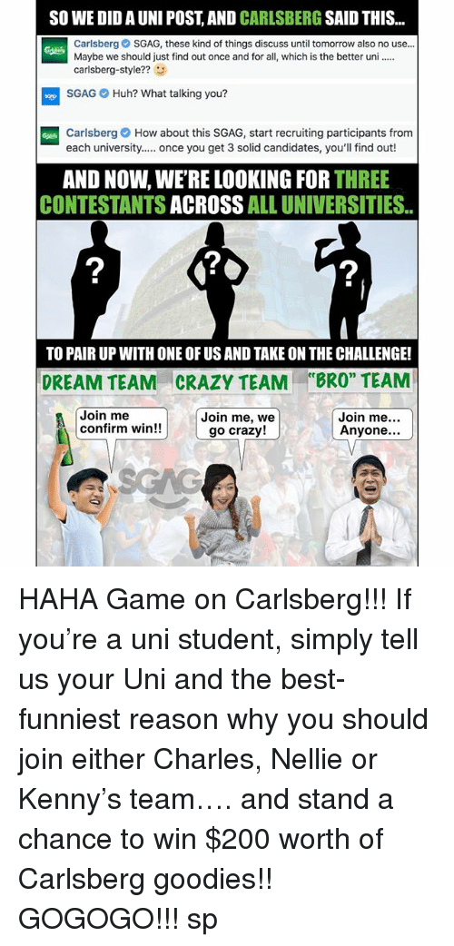 "Confirmated: SO WE DID A UNI POST, AND CARLSBERG SAID THIS  Carlsberg SGAG, these kind of things discuss until tomorrow also no use..  Maybe we should just find out once and for all, which is the better un  carlsberg-style??3  SGAG Huh? What talking you?  Carlsberg How about this SGAG, start recruiting participants from  each university. once you get 3 solid candidates, you'll find out!  AND NOW, WE'RE LOOKING FOR THREE  CONTESTANTS ACROSS ALL UNIVERSITIES.  2  2  TO PAIR UP WITH ONE OF US AND TAKE ON THE CHALLENGE!  CRAZY TEAM  Join me, we  ce  DREAM TEAM  ""BRO"" TEAM  Join me  confirm win!!  Join me  Anyone...  go crazy! HAHA Game on Carlsberg!!! If you're a uni student, simply tell us your Uni and the best-funniest reason why you should join either Charles, Nellie or Kenny's team…. and stand a chance to win $200 worth of Carlsberg goodies!! GOGOGO!!! sp"