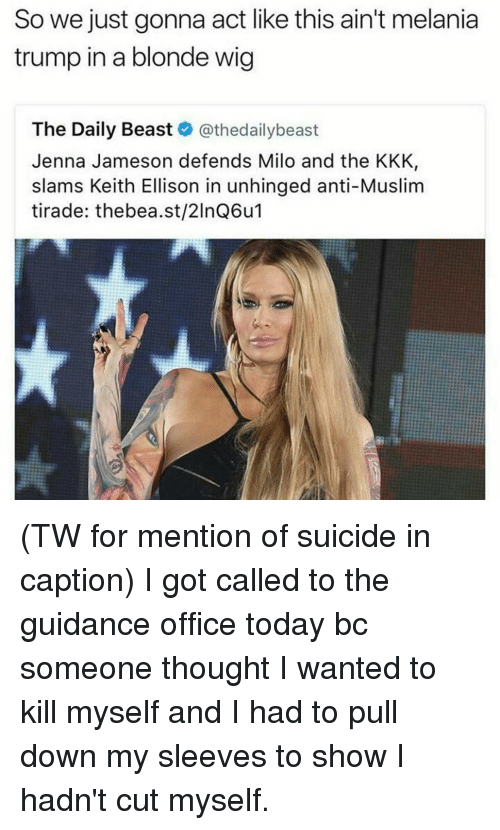 Acting Like This: So we just gonna act like this ain't melania  trump in a blonde wig  The Daily Beast  @thedailybeast  Jenna Jameson defends Milo and the KKK,  slams Keith Ellison in unhinged anti-Muslim  tirade: thebea.st/2lnQ6u (TW for mention of suicide in caption) I got called to the guidance office today bc someone thought I wanted to kill myself and I had to pull down my sleeves to show I hadn't cut myself.