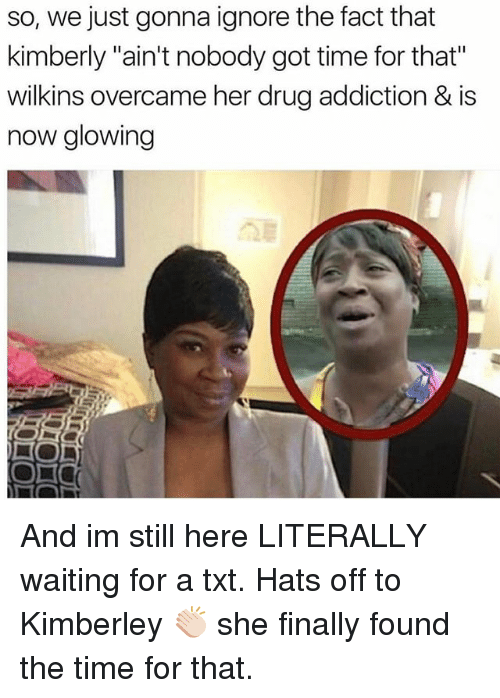 """Aint Nobody Got: so, we just gonna ignore the fact that  kimberly """"ain't nobody got time for that""""  wilkins overcame her drug addiction & is  now glowing And im still here LITERALLY waiting for a txt. Hats off to Kimberley 👏🏻 she finally found the time for that."""