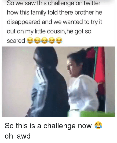 Family, Funny, and Saw: So we saw this challenge on twitter  how this family told there brother he  disappeared and we wanted to try it  out on my little cousin,he got so  scared So this is a challenge now 😂 oh lawd