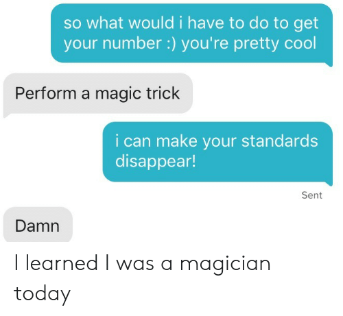 Perform: so what would i have to do to get  your number :) you're pretty cool  Perform a magic trick  i can make your standards  disappear!  Sent  Damn I learned I was a magician today