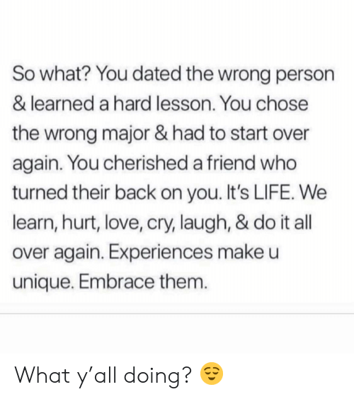 Life, Love, and Memes: So what? You dated the wrong person  & learned a hard lesson. You chose  the wrong major & had to start over  again. You cherished a friend who  turned their back on you. It's LIFE. We  learn, hurt, love, cry, laugh, & do it all  over again. Experiences make u  unique. Embrace them. What y'all doing? 😌