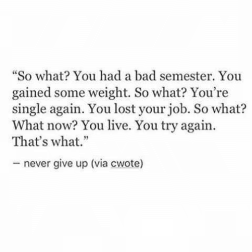 """Bad, Lost, and Live: """"So what You had a bad semester. You  gained some weight. So what? You're  single again. You lost your job. So what?  What now? You live. You try again.  That's what.""""  never give up (via cwote)"""