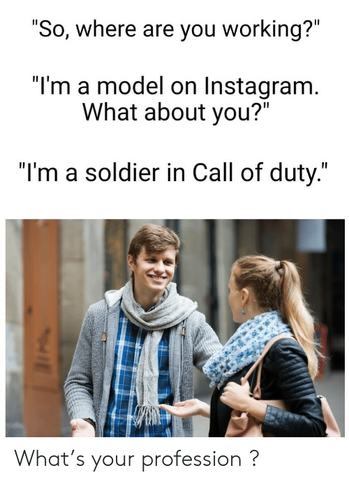 """where are you: """"So, where are you working?""""  """"I'm a model on Instagram.  What about you?""""  """"I'm a soldier in Call of duty."""" What's your profession  ?"""