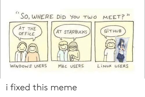 Linux: So, WHERE DiD You TWo MEET?*  AT THE  GITHUB  AT STARBUCKS  OFFICE  WINDOWS USERS  LINUX USERS  MAC USERS i fixed this meme