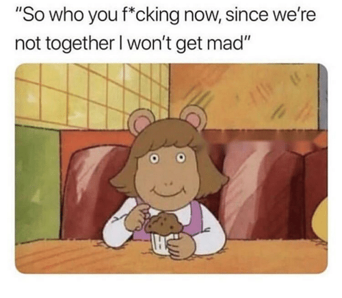 """Dank, Mad, and Who: """"So who you f*cking now, since we're  not together l won't get mad"""""""