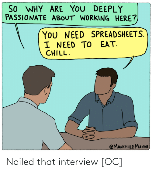 Why Are: So WHY ARE YOU DEEPLY  PASSIONATE ABOUT WORKING HERE?  You NEED SPREADSHEETS.  I NEED TO EAT.  CHILL.  @MANCHILDMANOR Nailed that interview [OC]