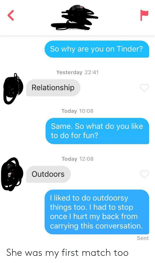 I Liked: So why are you on Tinder?  Yesterday 22:41  Relationship  Today 10:08  Same. So what do you like  to do for fun?  Today 12:08  Outdoors  I liked to do outdoorsy  things too. I had to stop  once I hurt my back from  carrying this conversation.  Sent She was my first match too