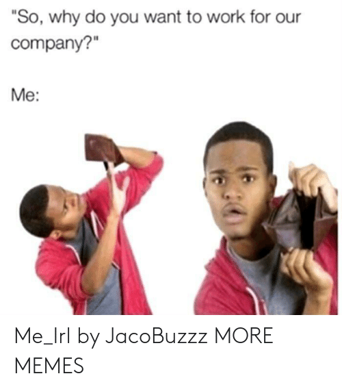 "Dank, Memes, and Target: ""So, why do you want to work for our  company?  Me: Me_Irl by JacoBuzzz MORE MEMES"