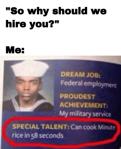 "hire: ""So why should we  hire you?""  Me:  DREAM JOB:  Federal employment  PROUDEST  ACHIEVEMENT:  My military service  SPECIAL TALENT: Can cook Minute  rice in 58 seconds"