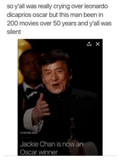 dicaprio oscar: so y'all was really crying over leonardo  dicaprios oscar but this man been in  200 movies over 50 years and y'all was  silent  3 HOURS  AG  Jackie Chan is now an  Oscar winner