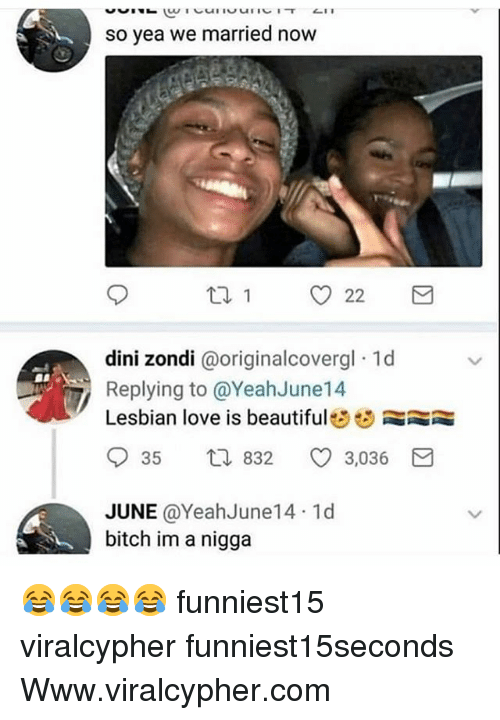 Beautiful, Bitch, and Funny: so yea we married now  dini zondi @originalcoverg  Replying to @YeahJune14  Lesbian love is beautiful  dini zondi @originalcovergl 1d  935  t,J 832  3,036  JUNE @YeahJune14 1d  bitch im a nigga 😂😂😂😂 funniest15 viralcypher funniest15seconds Www.viralcypher.com