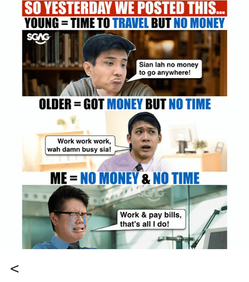 Memes, Money, and Work: ..  SO YESTERDAY WE POSTED THIS  YOUNG TIME TO TRAVEL BUT NO MONEY  SGAG  Sian lah no money  to go anywhere!  OLDER-GOT MONEY BUT NO TIME  Work work work,  wah damn busy sia!  ME = NO MONEY & NO TIME  Work & pay bills,  that's all I do! <<Swipe left<< Wah CIMB wants to pay us to travel leh! Don't say we never tell you guys ah, check out link in bio for more! sp