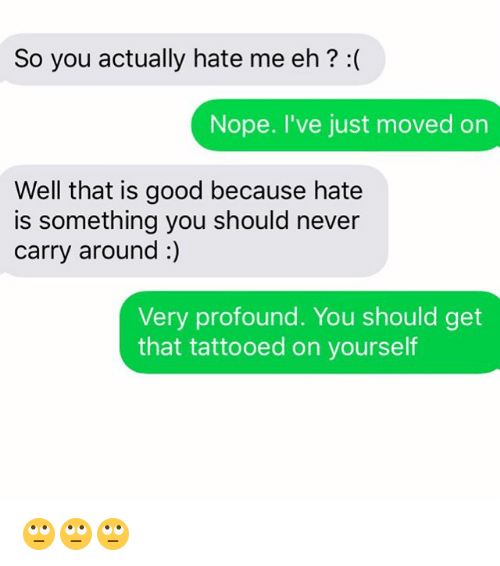 Noping: So you actually hate me eh? :(  Nope. I've just moved on  Well that is good because hate  is something you should never  carry around :)  Very profound. You should get  that tattooed on yourself 🙄🙄🙄