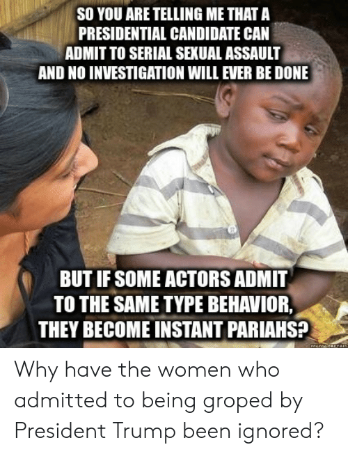 Serial, Trump, and Women: SO YOU ARE TELLING ME THAT A  PRESIDENTIAL CANDIDATE CAN  ADMIT TO SERIAL SEXUAL ASSAULT  AND NO INVESTIGATION WILL EVER BE DONE  BUT IF SOME ACTORS ADMIT  TO THE SAME TYPE BEHAVIOR,  THEY BECOME INSTANT PARIAHS? Why have the women who admitted to being groped by President Trump been ignored?