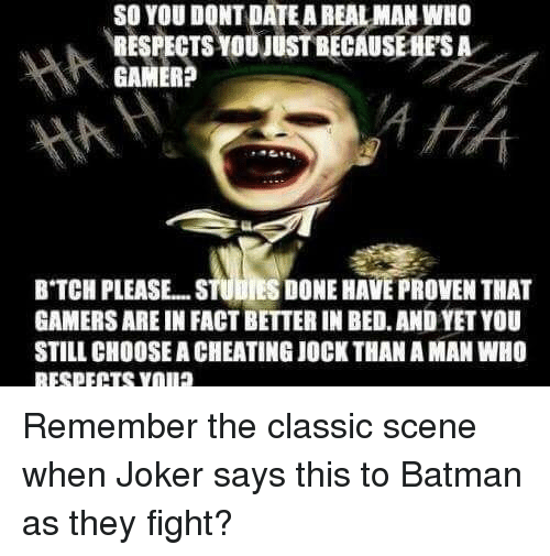 Batman, Cheating, and Joker: SO YOU DONT DATE A REAL MAN WHO  RESPECTS YOU JUST BECAUSEHFSA  GAMER?  B TCH PLEASE... .STUDIES DONE HAVE PROVEN THAT  GAMERS ARE IN FACT BETTER IN BED. AND YET YOU  STILL CHOOSE A CHEATING JOCK THAN A MAN WHO
