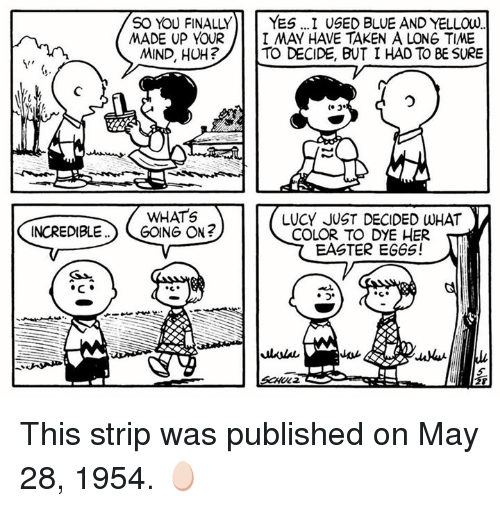 gong: SO YOU FINALLY  YES I USED BLUE AND YELLOW  MADE UP YOUR  I MAY HAVE TAKEN A LONG TIME  MIND, HUH?  TO DECIDE, BUT I HAD TO BE SURE  WHATS  LUCY JUST DECIDED WHAT  INCREDIBLE  GONG ON?  COLOR TO DYE HER  EASTER EGGS! This strip was published on May 28, 1954. 🥚