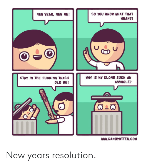 New Year New Me: SO YOU KNOW WHAT THAT  MEANS!  NEW YEAR, NEW ME!  WHY IS MY CLONE SUCH AN  ASSHOLE?  STAY IN THE FUCKING TRASH  OLD ME  WWW.RANDYOTTER.COM New years resolution.