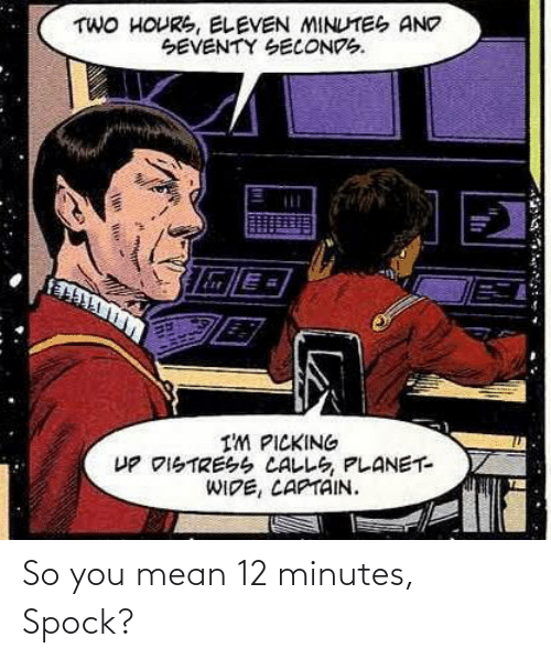 You Mean: So you mean 12 minutes, Spock?