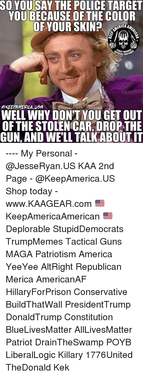 Draintheswamp: SO YOU SAY THE POLICE TARGET  YOU BECAUSE OF THE COLOR  OF YOUR SKIN? o  ERICA  THO  IOR FIREPO  @KEEPAMERILA USA  WELL WHY DON'T YOU GET OUT  OFTHE STOLEN CAR, DROP THE  GUN, AND WE'LL TALK ABOUTIT ---- My Personal - @JesseRyan.US KAA 2nd Page - @KeepAmerica.US Shop today - www.KAAGEAR.com 🇺🇸 KeepAmericaAmerican 🇺🇸 Deplorable StupidDemocrats TrumpMemes Tactical Guns MAGA Patriotism America YeeYee AltRight Republican Merica AmericanAF HillaryForPrison Conservative BuildThatWall PresidentTrump DonaldTrump Constitution BlueLivesMatter AllLivesMatter Patriot DrainTheSwamp POYB LiberalLogic Killary 1776United TheDonald Kek