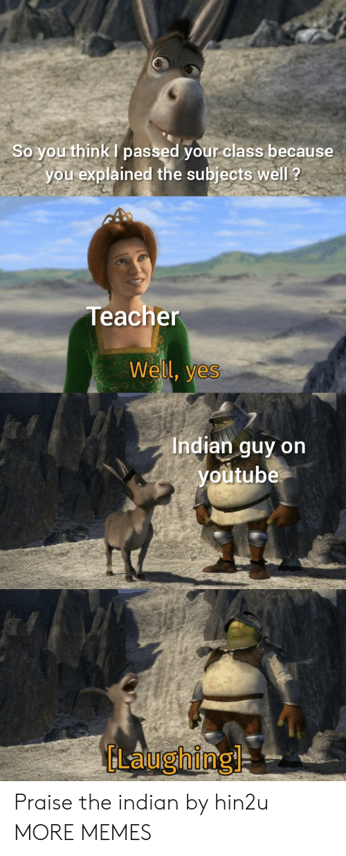 Explained: So you think passed your class because  you explained the subjects well ?  Teacher  Well, yes  Indian guy on  youtube  GLaughing Praise the indian by hin2u MORE MEMES
