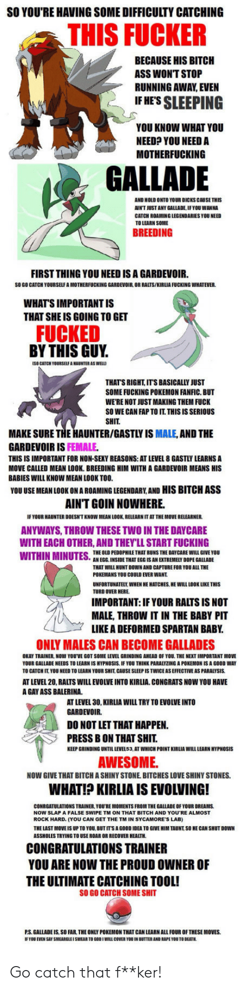 Rock Hard: SO YOU'RE HAVING SOME DIFFICULTY CATCHING  THIS FUCKER  BECAUSE HIS BITCH  ASS WONT STOP  RUNNING AWAY EVEN  IF HES SLEEPING  YOU KNOW WHAT YOU  NEED? YOU NEED A  MOTHERFUCKING  GALLADE  AND HOLD ONTO YOUR DICKS CAUSE THIS  AIN'T JUST ANY GALLADE, IFYOU WANNA  CATCH ROAMING LEGENDARIES YOU NEED  TO LEARN SOME  BREEDING  FIRST THING YOU NEED IS A GARDEVOIR.  SO GO CATCH YOURSELF A MOTHERFUCKING GARDEVOIR, OR RALTS/KIRLIA FUCKING WHATEVER  WHAT'S IMPORTANT IS  THAT SHE IS GOING TO GET  FUCKED  BY THIS GUY.  (SO CATCH YOURSELF A HAUNTER AS WEL  THATS RIGHT, ITS BASICALLY JUST  SOME FUCKING POKEMON FANFIC. BUT  WE'RE NOT JUST MAKING THEM FUCK  SO WE CAN FAP TO IT. THISISSERIOUS  SHIT  MAKE SURE THE HAUNTER/GASTLY IS MALE, AND THE  GARDEVOIR IS FEMALE  THIS IS IMPORTANT FOR NON-SEKY REASONS: AT LEVEL 8 GASTLY LEARNS A  MOVE CALLED MEAN LOOK. BREEDING HIM WITH A GARDEVOIR MEANS HIS  BABIES WILL KNOW MEAN LOOK TOO  YOU USE MEAN LOOK ON A ROAMING LEGENDARY,AND HIS BITCH ASS  AINT GOIN NOWHERE.  IF YOUR HAUNTER DOESN'T KNOW MEAN LOOK, RELEARN IT AT THE MOVE RELEARNER  ANYWAYS, THROW THESE TWO IN THE DAYCARE  WITH EACH OTHER, AND THEY'LL START FUCKING  THE OLD PEDOPHILE THAT RUNS THE DAY CARE WILL GIVE YOU  AN EGG. INSIDE THAT EGG IS AN EXTREMELY DOPE GALLADE  THAT WILL HUNT DOWN AND CAPTURE FOR YOU ALL THE  POKEMANS YOU COULD EVER WANT  UNFORTUNATELY WHEN HE HATCHES, HE WILL LOOK LIKE THIS  TURD OVER HERE  IMPORTANT: IF YOUR RALTS IS NOT  MALE, THROW IT IN THE BABY PIT  LIKE A DEFORMED SPARTAN BABY  ONLY MALES CAN BECOME GALLADES  OKAY TRAINER, NOW YOUVE GOT SOME LEVEL GRINDING AHEAD OF YOU THE NEXT IMPORTANT MOVE  YOUR GALLADE NEEDS TO LEARN IS HYPNOSIS IF YOU THINK PARALYZING A POKEMON IS A GOOD WAY  TO CATCH IT. YOU NEED TO LEARN YOUR SHIT, CAUSE SLEEP IS TWICE AS EFFECTIVE AS PARALYSIS  AT LEVEL 20, RALTS WILL EVOLVE INTO KIRLIA CONGRATS NOW YOU HAVE  A GAY ASS BALERINA  AT LEVEL 30, KIRLIA WILL TRY TO EVOLVE INTO  GARDEVOIR.  DO NOT LET THAT HAPPEN  PRESS B O