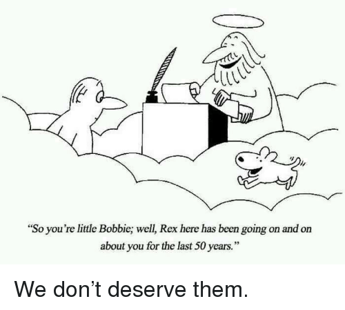 """Bobbie: """"So you're little Bobbie; well, Rex here has been going on and on  about you for the last 50 years."""" <p>We don't deserve them.</p>"""