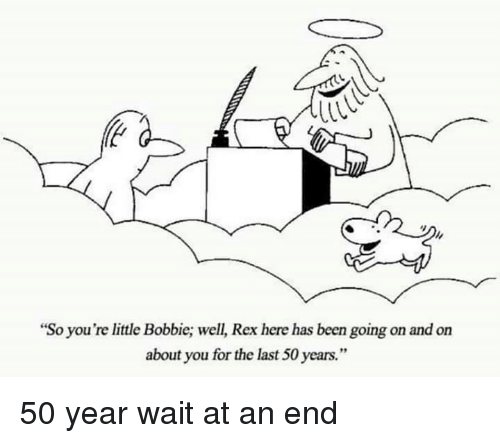"""Bobbie: """"So you're little Bobbie; well, Rex here has been going on and on  about you for the last 50 years."""" 50 year wait at an end"""