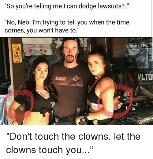 """Memes, Clowns, and Dodge: """"So you're telling me l can dodge lawsuits?.""""  """"No, Neo. I'm trying to tell you when the time  comes, you won't have to.""""  Nc.  TARANTACTICAL.C  LTO """"Don't touch the clowns, let the clowns touch you..."""""""