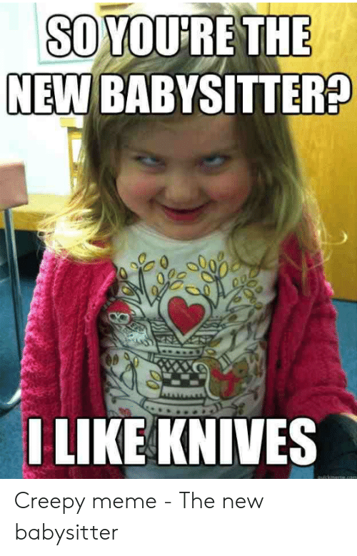 Creepy, Meme, and New: SO YOU'RE THE  NEW BABYSITTER?  LIKE KNIVES Creepy meme - The new babysitter