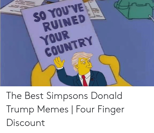 The Simpsons Meme: SO YOU'VE  RUINED  YOUR  COUNTRY The Best Simpsons Donald Trump Memes   Four Finger Discount