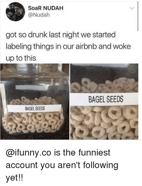 Drunk, Memes, and Airbnb: SoaR NUDAH  @Nudah  got so drunk last night we started  labeling things in our airbnb and woke  up to this  BAGEL SEEDS  BAGEL SEEDS @ifunny.co is the funniest account you aren't following yet!!