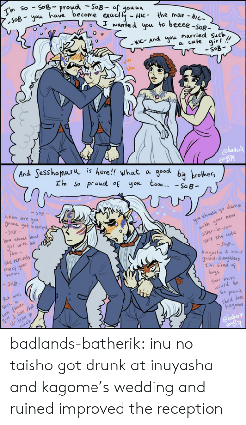 Got Drunk: SoB- proud -So8- of youu4  SoByou have become exactly HiC the man -Aic-  So  I'm  I wanted you to beeee -SoR-  NCAnd you married such  a cute girl!  -SoB  @blkirk  EBYA   And Sesshomaru  is  here!! what a  I'm So proud of you to00 SoB  good bg brother  when are  -SoB-  hna get mared  SoB-  Hew aboai hai  yok sheuld go dance  with yonr new  sster-in-la  gr with the  Fan-  She reminds  e af ur  isnt she cuts  -Sog-  Inyasha I wAn  grand-daughlers  Tm tred of  boys  mo n  Rin was  Cult flower  girl T love that  Such a  tou moh  would be  So proud  she'd lore  kagone  mach  @bath vit badlands-batherik:  inu no taisho got drunk at inuyasha and kagome's wedding and ruinedimproved the reception