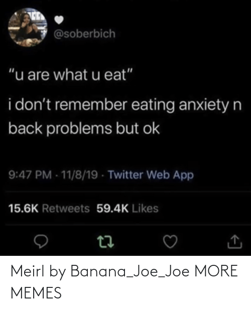 "eating: @soberbich  ""u are what u eat""  i don't remember eating anxietyn  back problems but ok  9:47 PM - 11/8/19 - Twitter Web App  15.6K Retweets 59.4K Likes Meirl by Banana_Joe_Joe MORE MEMES"