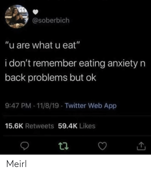 "likes: @soberbich  ""u are what u eat""  i don't remember eating anxietyn  back problems but ok  9:47 PM - 11/8/19 - Twitter Web App  15.6K Retweets 59.4K Likes Meirl"