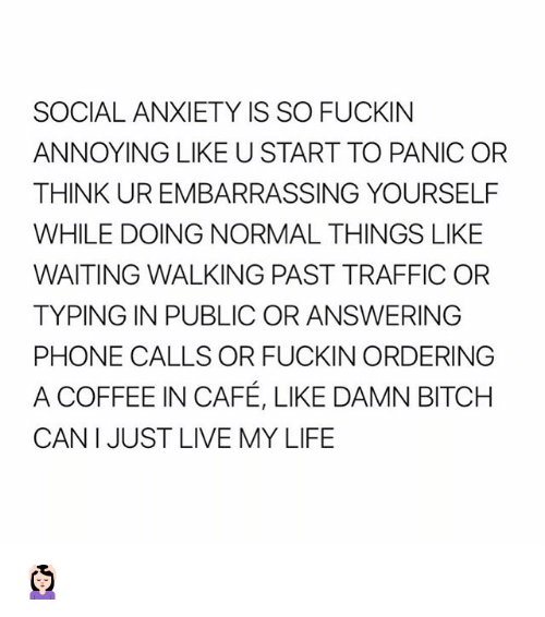 Bitch, Life, and Phone: SOCIAL ANXIETY IS SO FUCKIN  ANNOYING LIKE U START TO PANIC OR  THINK UR EMBARRASSING YOURSELF  WHILE DOING NORMAL THINGS LIKE  WAITING WALKING PAST TRAFFIC OR  TYPING IN PUBLIC OR ANSWERING  PHONE CALLS OR FUCKIN ORDERING  A COFFEE IN CAFÉ, LIKE DAMN BITCH  CAN I JUST LIVE MY LIFE 💆🏻