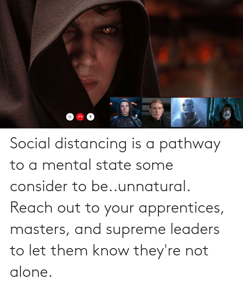 Reach Out: Social distancing is a pathway to a mental state some consider to be..unnatural. Reach out to your apprentices, masters, and supreme leaders to let them know they're not alone.