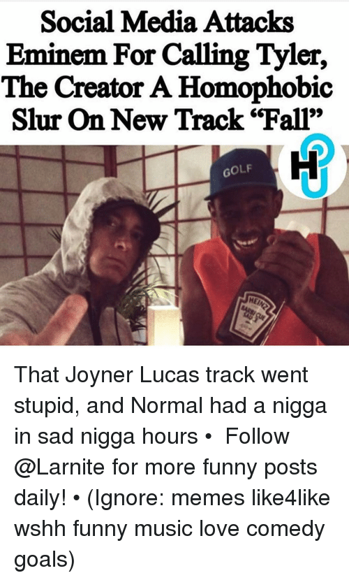 """Eminem, Fall, and Funny: Social Media Attacks  Eminem For Calling Tyler,  The Creator A Homophobic  Slur On New Track """"Fall""""  GOLF That Joyner Lucas track went stupid, and Normal had a nigga in sad nigga hours • ➫➫➫ Follow @Larnite for more funny posts daily! • (Ignore: memes like4like wshh funny music love comedy goals)"""