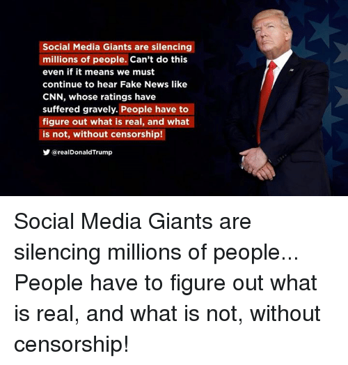 Gravely: Social Media Giants are silencing  millions of people. Can't do this  even if it means we must  continue to hear Fake News like  CNN, whose ratings have  suffered gravely. People have to  figure out what is real, and what  is not, without censorship!  y @realDonaldTrump Social Media Giants are silencing millions of people... People have to figure out what is real, and what is not, without censorship!