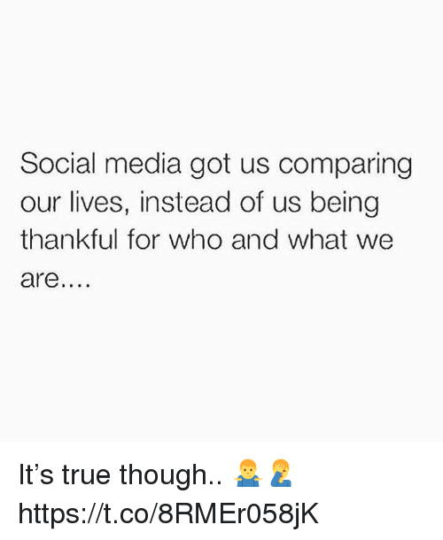 Social Media, True, and Got: Social media got us comparing  our lives, instead of us being  thankful for who and what we  are It's true though.. 🤷♂️🤦♂️ https://t.co/8RMEr058jK